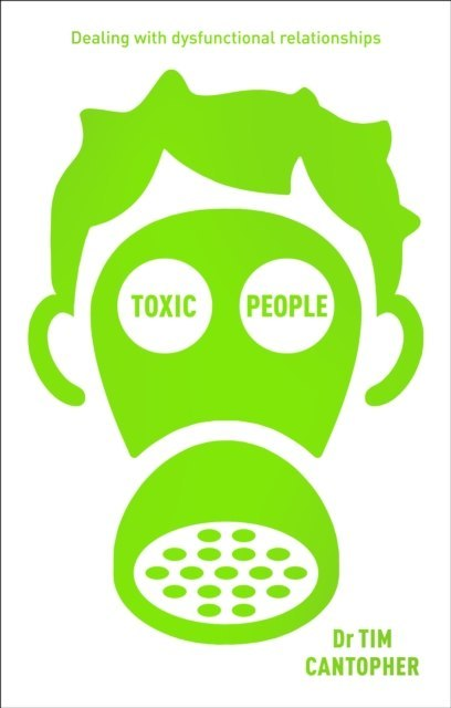 Toxic People : Coping with Dysfunctional Relationships by Tim Cantopher