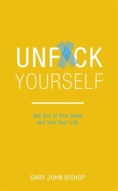 Unf*ck Yourself : Get out of your head and into your life by Gary John Bishop