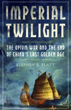 Imperial Twilight : The Opium War and the End of China's Last Golden Age by Stephen R. Platt