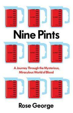 Nine Pints : A Journey Through the Mysterious, Miraculous World of Blood by Rose George