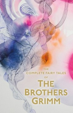 The Complete Illustrated Fairy Tales of The Brothers Grimm by Jacob Grimm