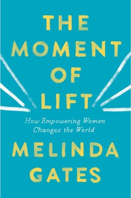 The Moment of Lift : How Empowering Women Changes the World by Melinda Gates